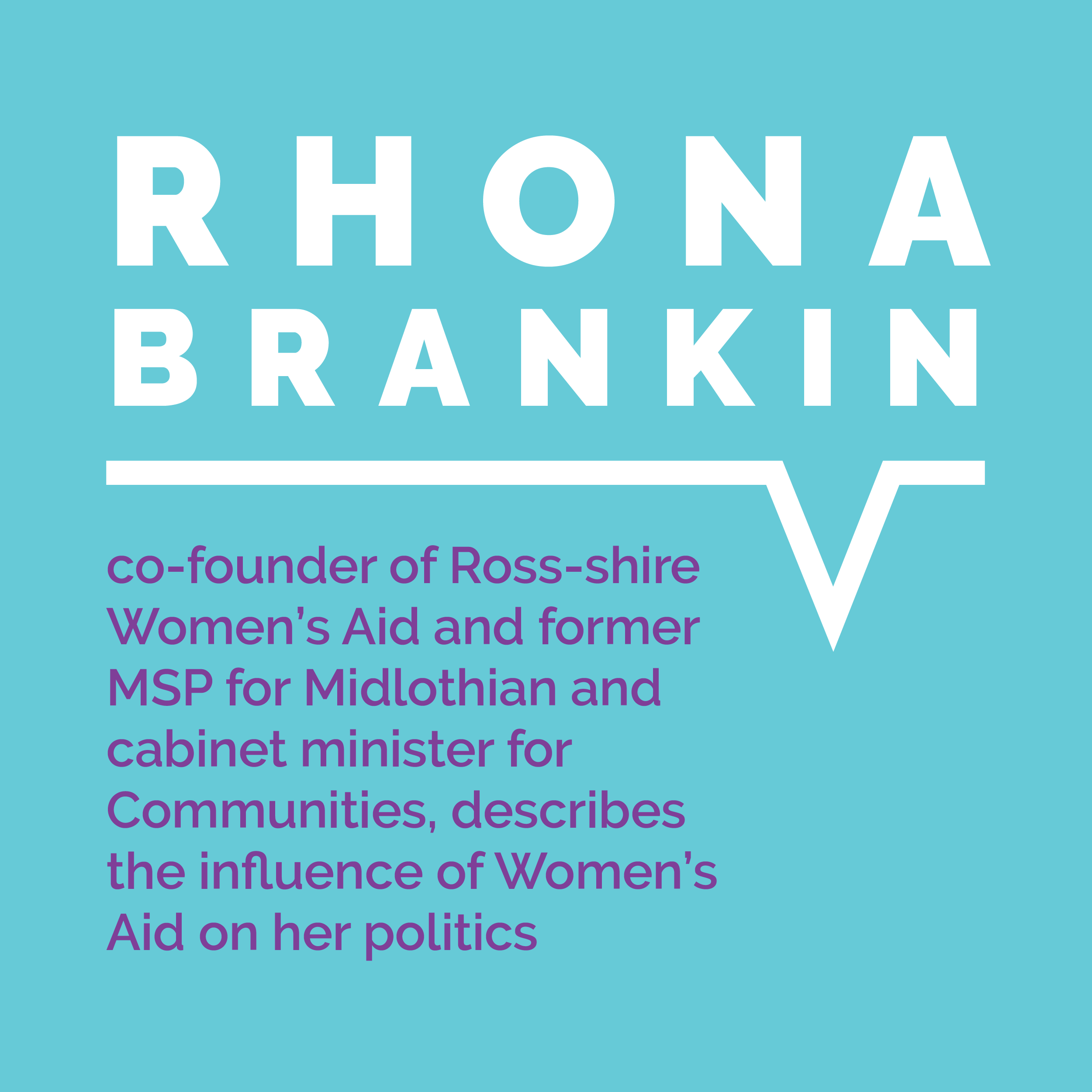 Rhona Brankin, co-founder of Ross-shire Women's Aid and former MSP for Midlothian and cabinet minister for Communities, describes the influence of Women's Aid on her politics