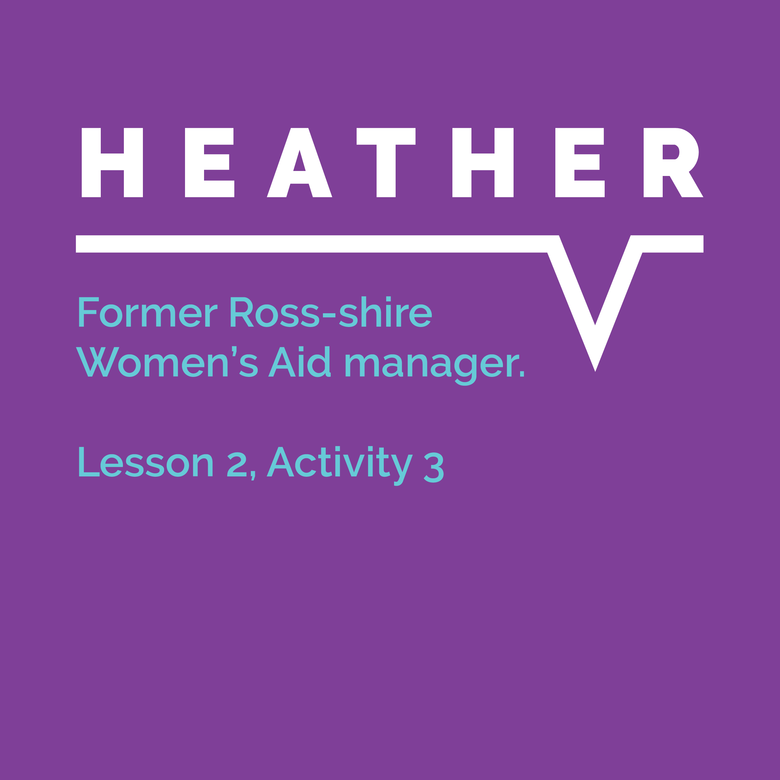 Speaking Out Learning Resource: Lesson 2, Activity 3: Heather, former Ross-shire Women's Aid manager