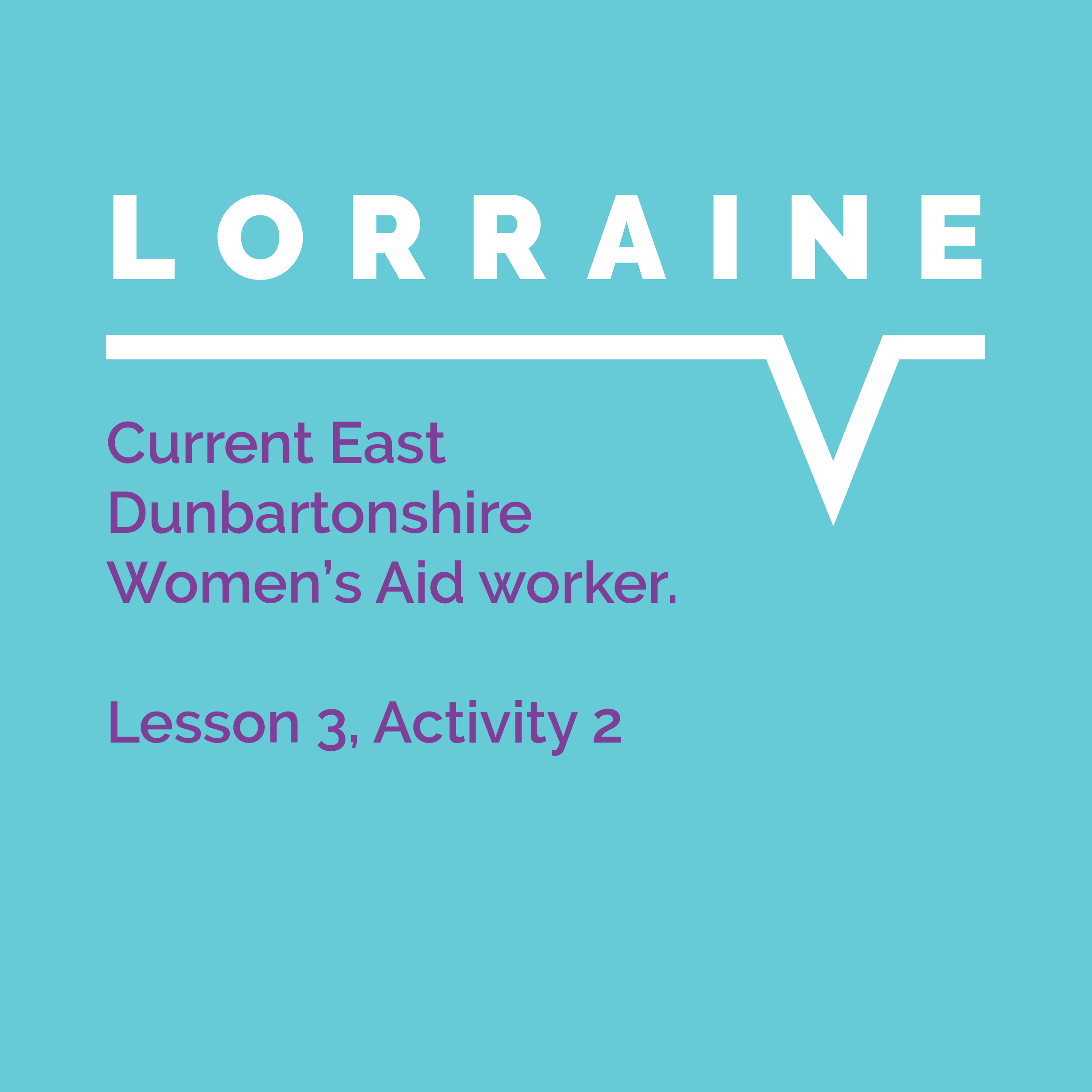 Speaking Out Learning Resource, Lesson 3 Activity 2: Lorraine, Current East Dunbartonshire Women's Aid worker