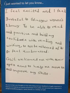 I just wanted to let you know… I feel excited and I feel grateful to Glasgow women's library. To be able to read and practise and building confidence with reading and writing, to not be ashamed of it or feel embarrassed. GWL welcomed me with their open arms to help me move on and improve my skills.