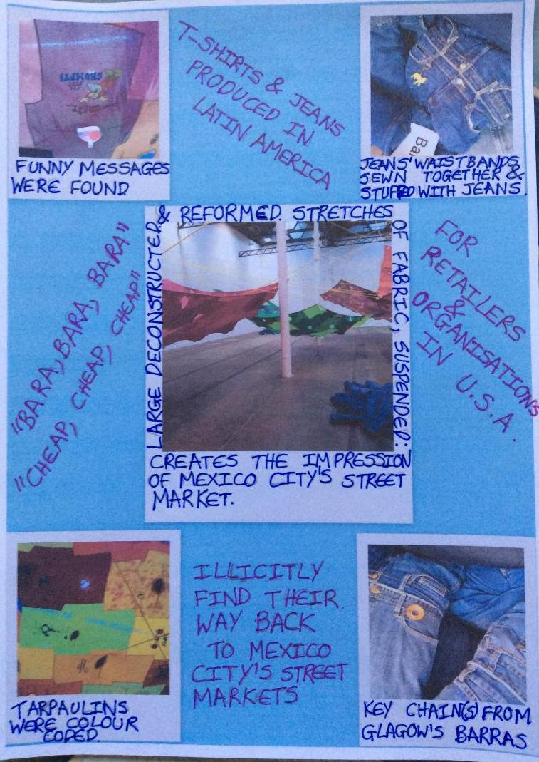 T-shirts & jeans produced in Latin America for retailers & organisations in U.S.A. Illicitly find their way back to Mexico City's street markets. Large deconstructed & reformed stretches of fabric, suspended: creates the impression of Mexico City's street market. Funny messages were found. Tarpaulins were colour coded. Jeans' waistbands sewn together & stuffed with jeans. Key chain(s) from Glasgow's Barras.