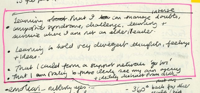 A photograph of a handwritten page from Adele's Clore Fellowship notebook with highlighted text that reads ' - Learning that I can manage intense doubts, imposter syndrome, challenge, learning and survive where I am not elder/ leader / - Learning to hold very divergent thoughts, feelings and ideas. / - That I could form a support neutral 'go too' / - That I am starting to more clearly see my own agency and identity distinct from GWL.'