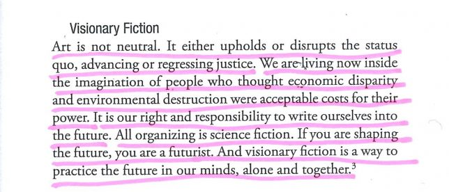 Photograph of underlined text which reads, 'Art is not neutral. It either upholds or disrupts the status quo, advancing or regressing justice. We are living now inside the imagination of people who thought economic disparity and environmental destruction were acceptable costs for their power. It is our right and responsibility to write ourselves into the future. All organizing is science fiction. If you are shaping the future, you are a futurist. And visionary fiction is a way to practice the future in our minds, alone and together.'