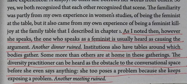 Photograph of underlined text which reads, 'As I noted then, however she speaks, the one who speaks as a feminist is usually heard as causing the argument. Another dinner ruined. Institutions also have tables around which bodies gather. Some more than others are at home in these gatherings. The diversity practitioner can be heard as the obstacle to the conversational space before she even says anything: she too poses a problem because she keeps exposing a problem. Another meeting ruined.'
