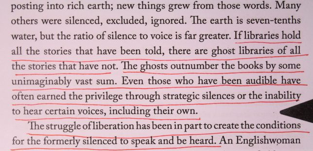 Photograph of underlined text which reads, 'If libraries of all the stories that have been told,there are ghost libraries of all the stories that have not. The ghosts outnumber the books by some imaginable vast sum. Even those who have been audible have often earned the privilege through strategic silences or the inability to hear certain voices, including their own. The struggle of liberation has been in part to create the conditions for the formerly silenced speak and be heard.'