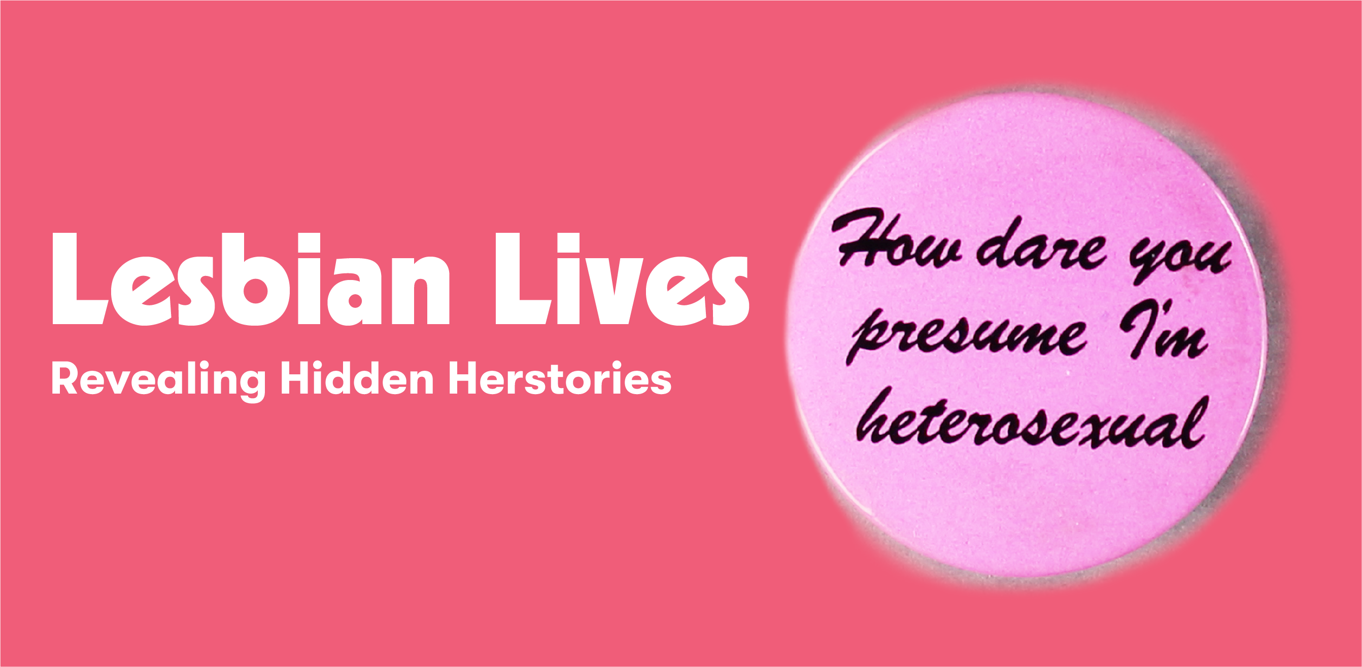 Banner with text Lesbian Lives: Revealing Hidden Herstories in bold white on a rich pink background, with a photo of a badge with the slogan 'How dare you presume I'm heterosexual' in black script on a pale pink background
